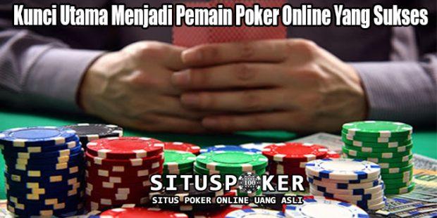 Kunci Utama Menjadi Pemain Poker Online Yang Sukses