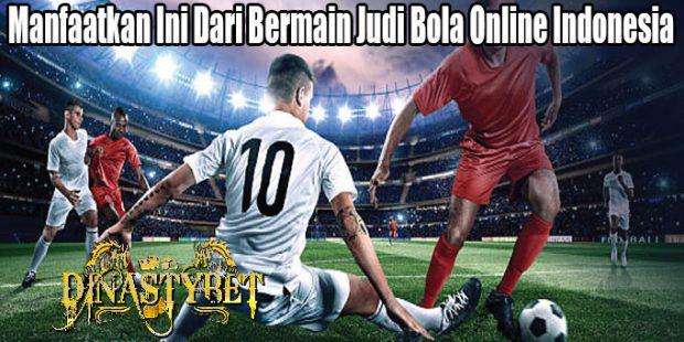 Manfaatkan Ini Dari Bermain Judi Bola Online Indonesia